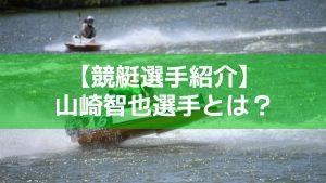 競艇の山崎智也はどんな選手?