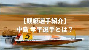 中島孝平はどんな競艇選手なのか
