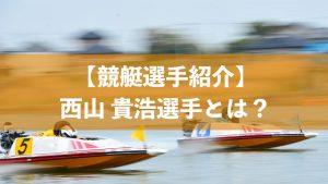 西山貴浩選手はどんな競艇選手?