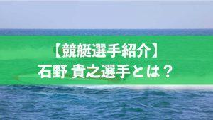 【ボートレース/競艇選手】石野貴之選手