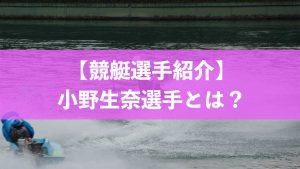 競艇選手紹介・小野生奈選手とは?