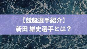 新田 雄史選手はどんなボートレーサー?