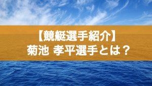 【ボートレース/競艇選手】菊地孝平