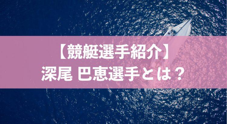 【ボートレース/競艇選手】深尾巴恵選手